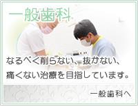 一般歯科 なるべく削らない、抜かない、痛くない治療を目指しています。 一般歯科へ